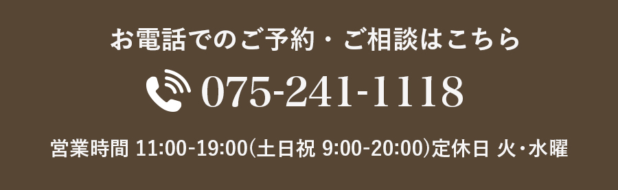 お電話でのご予約・ご相談はこちら 075-271-1118 営業時間11:00-19:00(土日祝9:00-20:00)定休日 火曜